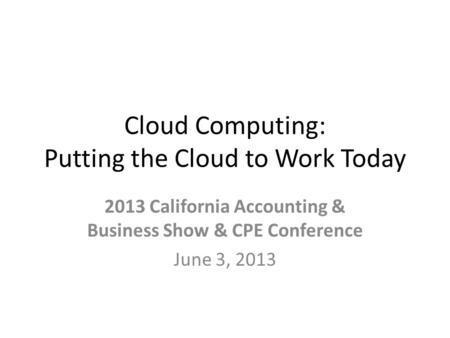 Cloud Computing: Putting the Cloud to Work Today 2013 California Accounting & Business Show & CPE Conference June 3, 2013.