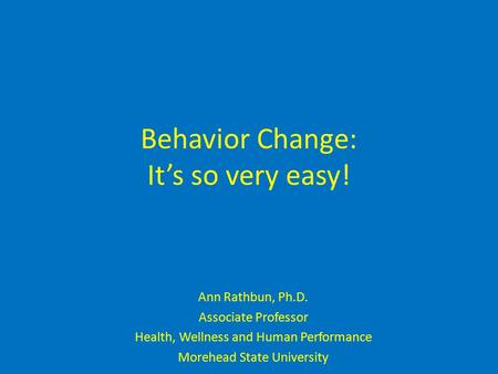 Behavior Change: It's so very easy! Ann Rathbun, Ph.D. Associate Professor Health, Wellness and Human Performance Morehead State University.