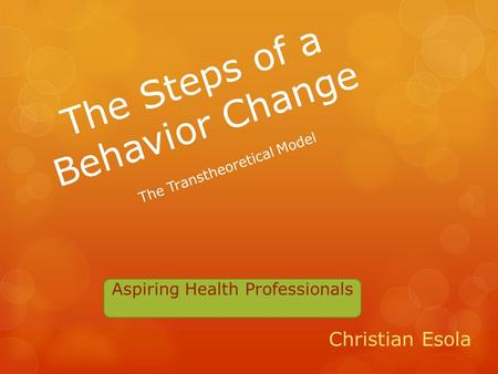 The Steps of a Behavior Change Christian Esola The Transtheoretical Model Aspiring Health Professionals.
