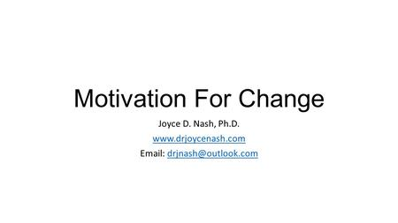 Motivation For Change Joyce D. Nash, Ph.D.