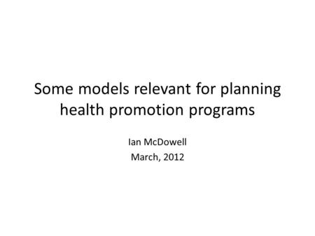 Some models relevant for planning health promotion programs Ian McDowell March, 2012.