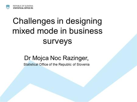 Challenges in designing mixed mode in business surveys Dr Mojca Noc Razinger, Statistical Office of the Republic of Slovenia.