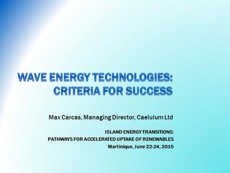 ISLAND ENERGY TRANSITIONS: PATHWAYS FOR ACCELERATED UPTAKE OF RENEWABLES Martinique, June 22-24, 2015 Max Carcas, Managing Director, Caelulum Ltd.
