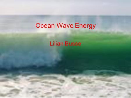 Ocean Wave Energy Lilian Busse. What we agree on: That we need more renewable energy What we don't agree on: That Ocean Energy is a good renewable energy.