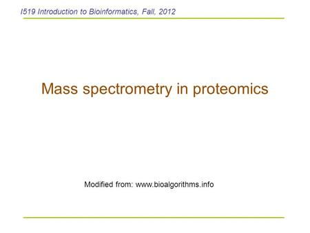 Mass spectrometry in proteomics Modified from: www.bioalgorithms.info I519 Introduction to Bioinformatics, Fall, 2012.