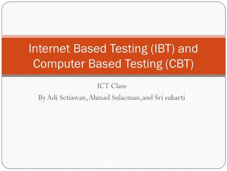 ICT Class By Adi Setiawan, Ahmad Sulaeman,and Sri suharti Internet Based Testing (IBT) and Computer Based Testing (CBT)