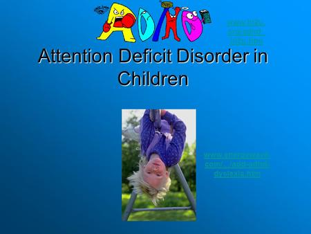 Attention Deficit Disorder in Children www.energywave. com/.../add-adhd- dyslexia.htm www.hi2u. org/adhd_ hi2u.htm.