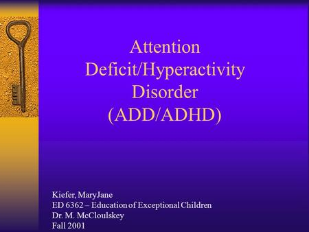 Attention Deficit/Hyperactivity Disorder (ADD/ADHD) Kiefer, MaryJane ED 6362 – Education of Exceptional Children Dr. M. McCloulskey Fall 2001.