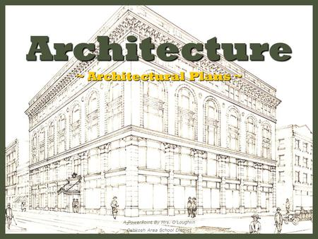Architecture ~ Architectural Plans ~ A PowerPoint By Mrs. O'Loughlin Oshkosh Area School District.