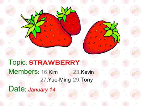 Topic : STRAWBERRY Members : 16.Kim 23.Kevin 27.Yue-Ming 29.Tony January 14 Date : January 14.
