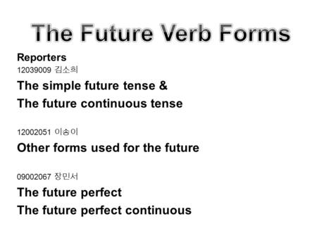Reporters 12039009 김소희 The simple future tense & The future continuous tense 12002051 이송이 Other forms used for the future 09002067 장민서 The future perfect.