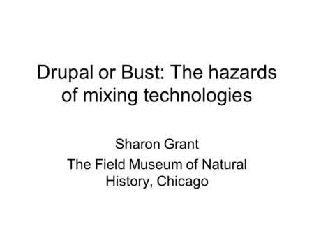 Drupal or Bust: The hazards of mixing technologies Sharon Grant The Field Museum of Natural History, Chicago.