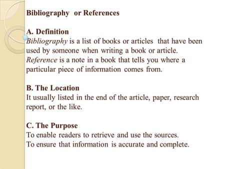 Bibliography or References A. Definition Bibliography is a list of books or articles that have been used by someone when writing a book or article. Reference.