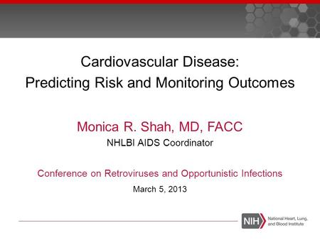 Cardiovascular Disease: Predicting Risk and Monitoring Outcomes Monica R. Shah, MD, FACC NHLBI AIDS Coordinator Conference on Retroviruses and Opportunistic.