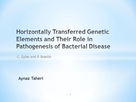 Aynaz Taheri 1 C. Gyles and P. Boerlin. * Transfer of foreign DNA * Mechanisms of transfer of DNA * Mobile genetic elements (MGE) * MGEs in the virulence.