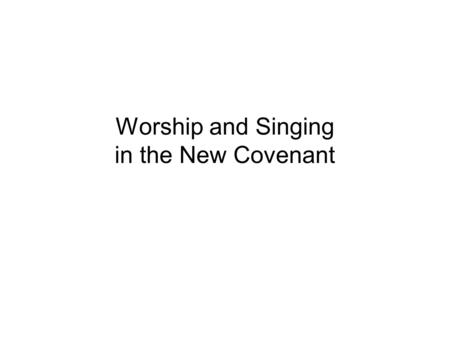 Worship and Singing in the New Covenant. I.Moving Into a New Covenant Worship Mindset II.The Role of Singing in the New Covenant.