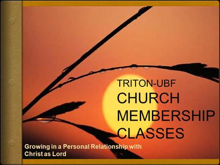 TRITON-UBF CHURCH MEMBERSHIP CLASSES Growing in a Personal Relationship with Christ as Lord.