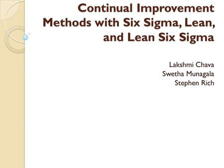 Continual Improvement Methods with Six Sigma, Lean, and Lean Six Sigma Lakshmi Chava Swetha Munagala Stephen Rich.
