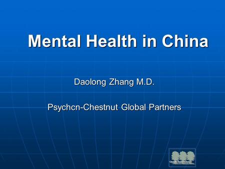 Mental Health in China Daolong Zhang M.D. Psychcn-Chestnut Global Partners.