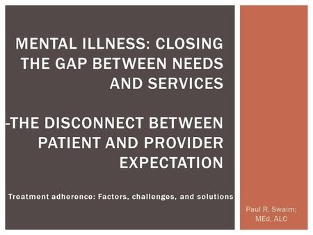 Treatment adherence: Factors, challenges, and solutions Paul R. Swaim; MEd, ALC MENTAL ILLNESS: CLOSING THE GAP BETWEEN NEEDS AND SERVICES -THE DISCONNECT.