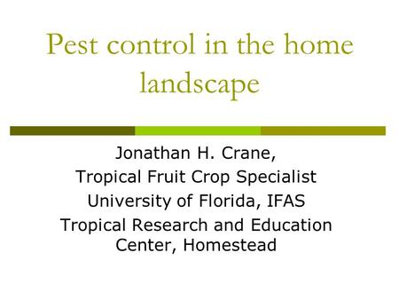 Pest control in the home landscape Jonathan H. Crane, Tropical Fruit Crop Specialist University of Florida, IFAS Tropical Research and Education Center,