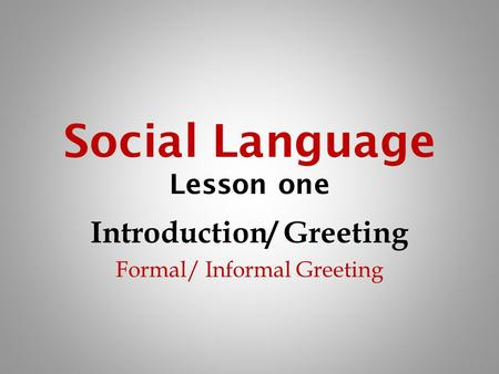 Social Language Lesson one Introduction/ Greeting Formal/ Informal Greeting.