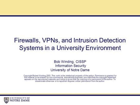 Firewalls, VPNs, and Intrusion Detection Systems in a University Environment Bob Winding, CISSP Information Security University of Notre Dame Copyright.