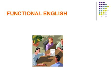 FUNCTIONAL ENGLISH. What is Functional English  Functional English is usage of the English language required to perform a specific function.  A good.