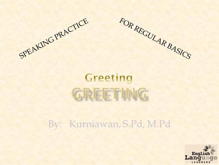 By: Kurniawan, S.Pd, M.Pd SPEAKING PRACTICE FOR REGULAR BASICS.