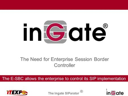 1 The Need for Enterprise Session Border Controller The E-SBC allows the enterprise to control its SIP implementation The Ingate SIParator ®