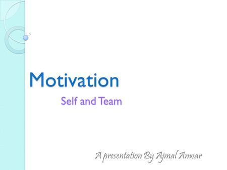 Motivation Self and Team A presentation By Ajmal Anwar.