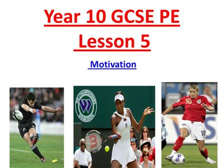 Year 10 GCSE PE Lesson 5 Motivation. Aim & Objectives Aim: By the end of this session students will: – Define motivation and the different types of motivation.