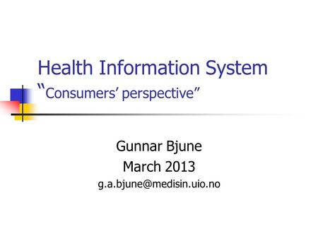 "Health Information System "" Consumers' perspective"" Gunnar Bjune March 2013"