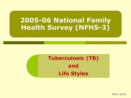 2005-06 National Family Health Survey (NFHS-3) Tuberculosis (TB) and Life Styles NFHS-3, 2005-06.