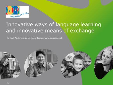 P 1 Innovative ways of language learning and innovative means of exchange By Kent Andersen, pools-t coordinator, www.languages.dk.