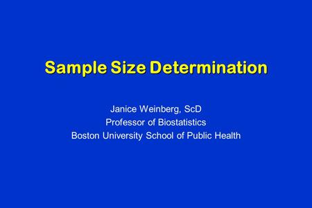Sample Size Determination Janice Weinberg, ScD Professor of Biostatistics Boston University School of Public Health.