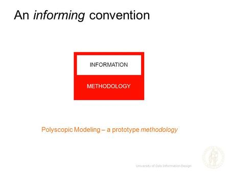 An informing convention Polyscopic Modeling – a prototype methodology METHODOLOGY INFORMATION University of Oslo Information Design.