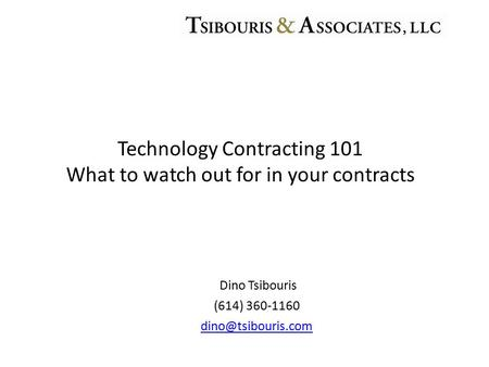 Dino Tsibouris (614) 360-1160 Technology Contracting 101 What to watch out for in your contracts.
