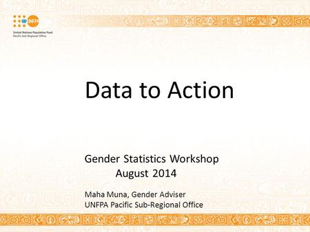 Data to Action Gender Statistics Workshop August 2014 Maha Muna, Gender Adviser UNFPA Pacific Sub-Regional Office.