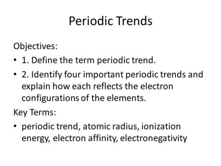 Periodic Trends Objectives: 1. Define the term periodic trend. 2. Identify four important periodic trends and explain how each reflects the electron configurations.