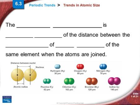 Slide 1 of 31 © Copyright Pearson Prentice Hall Periodic Trends > Trends in Atomic Size The ___________ ________________ is _________ _________ of the.
