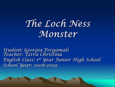 The Loch Ness Monster Student: Georgia Pergamali Teacher: Tziva Christina English Class: 1 st Year Junior High School School Year: 2008-2009.