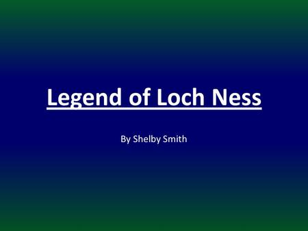 Legend of Loch Ness By Shelby Smith. Q: Why is the Loch Ness Monster important to Scotland? LT: * I will use primary and secondary sources to explain.