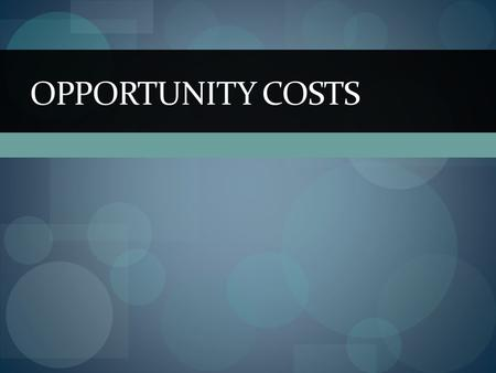 OPPORTUNITY COSTS. People's choices involve costs Use of scarce resources can be costly so tradeoffs must be made Opportunity Cost – the highest value.