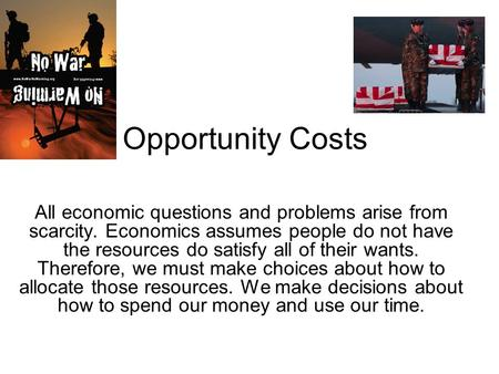 Opportunity Costs All economic questions and problems arise from scarcity. Economics assumes people do not have the resources do satisfy all of their wants.