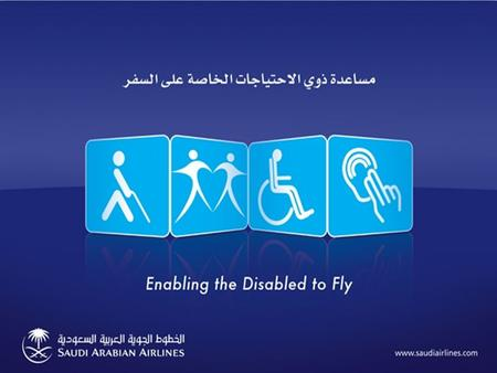 www.saudiairlines.com Enabling the Disabled to Fly Saudi Arabian Airlines Special Needs Unit Presented by: Abdulaziz A. Al-Mohisen.