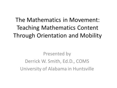 The Mathematics in Movement: Teaching Mathematics Content Through Orientation and Mobility Presented by Derrick W. Smith, Ed.D., COMS University of Alabama.