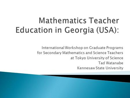 International Workshop on Graduate Programs for Secondary Mathematics and Science Teachers at Tokyo University of Science Tad Watanabe Kennesaw State University.