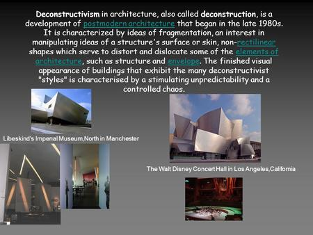 Deconstructivism in architecture, also called deconstruction, is a development of postmodern architecture that began in the late 1980s. It is characterized.