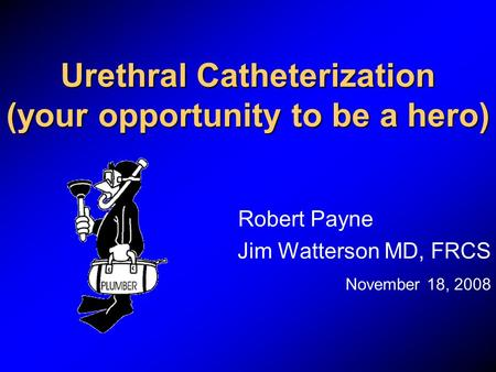 Urethral Catheterization (your opportunity to be a hero)